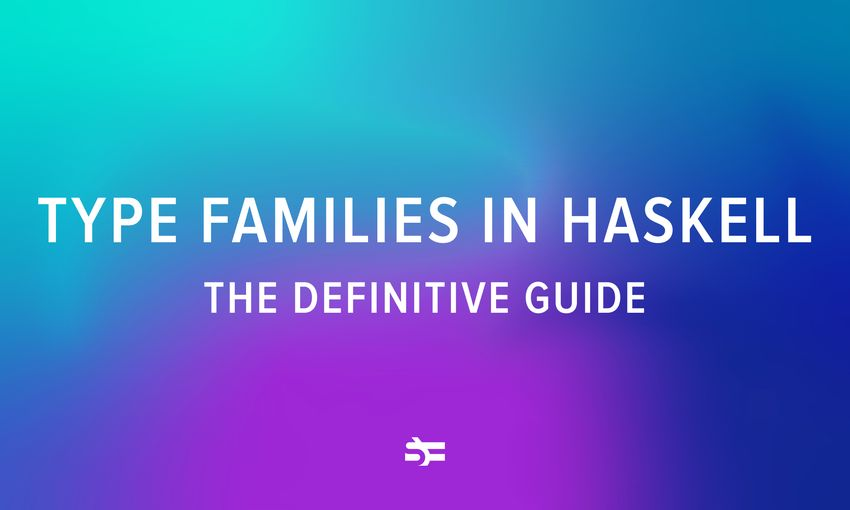 Type Families in Haskell: The Definitive Guide