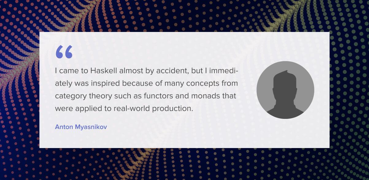 I came to Haskell almost by accident, but I immediately was inspired because of many concepts from category theory such as functors and monads that were applied to real-world production.
