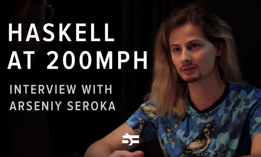 Haskell at 200 MPH: Interview with Arseniy Seroka