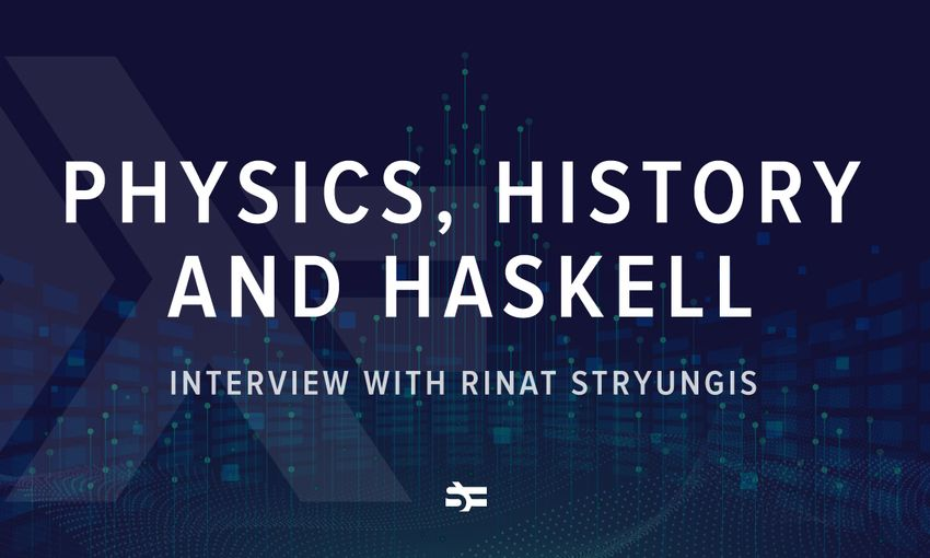 Physics, History and Haskell. Interview with Rinat Stryungis